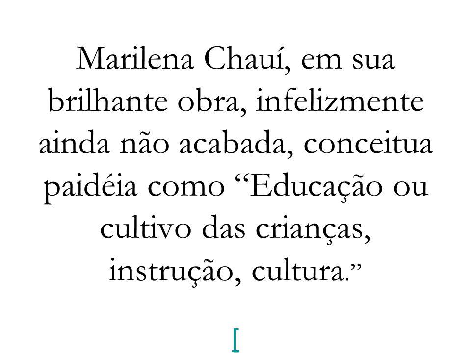Marilena Chauí, em sua brilhante obra, infelizmente ainda não acabada, conceitua paidéia como Educação ou cultivo das crianças, instrução, cultura. [